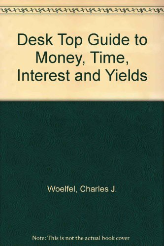 The Desktop Guide to Money, Time, Interest and Yields: Woelfel, Charles J.