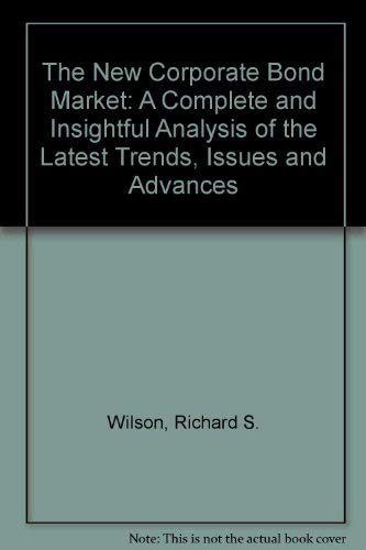 The New Corporate Bond Market: A Complete and Insightful Analysis of the Latest Trends, Issues and ...