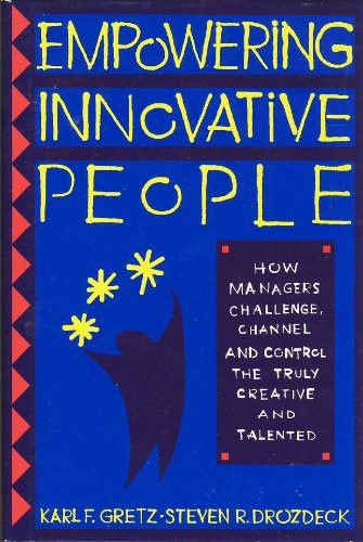 Empowering Innovative People: How Managers Challenge, Channel and Control the Truly Creative and ...