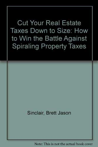Cut Your Real Estate Taxes Down to Size: How to Win the Battle Against Spiraling Property Taxes: ...