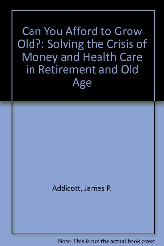 9781557384201: Can You Afford to Grow Old?: Solving the Crisis of Money and Healthcare in Retirement and Old Age