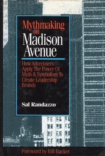 Mythmaking on Madison Avenue: How Advertisers Apply the Power of Myth & Symbolism to Create ...