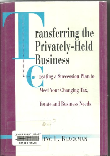 Transferring the Privately-held Business: Creating a Succession Plan to Meet Your Changing Tax, ...