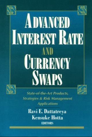 Advanced Interest Rate and Currency Swaps: State-of-the-Art Products, Strategies & Risk Management Applications