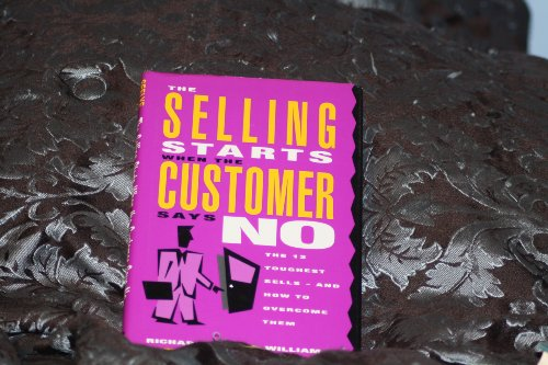 The Selling Starts When the Customer Says No: The 12 Toughest Sells - And How to Overcome Them: ...