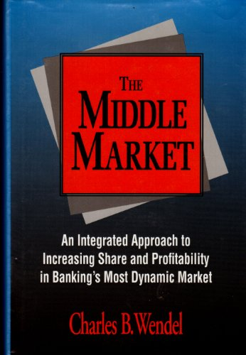 The Middle Market: An Integrated Approach to Increasing Share and Profitability in Banking's Most...
