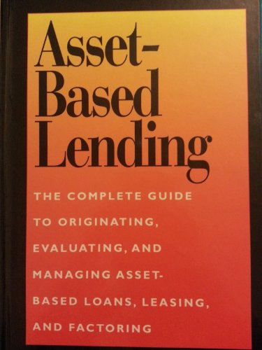 9781557387547: Asset-Based Lending: The Complete Guide to Originating, Evaluating, and Managing Asset-Based Loans, Leasing, and Factoring