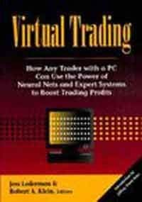 Virtual Trading: How Any Trader With a PC Can Use the Power of Neural Nets and Expert Systems to ...