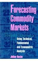 Forecasting Commodity Markets : Using Technical, Fundamental: Julian Roche