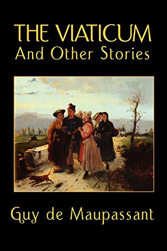 The Viaticum and Other Stories: Guy de Maupassant