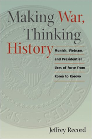 9781557500090: Making War, Thinking History: Munich, Vietnam, and Presidential Uses of Force from Korea to Kosovo