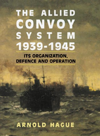 The Allied Convoy System 1939-1945: Its Organization, Defence, and Operation: Hague, Arnold