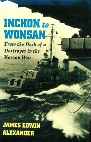 Inchon to Wonsan: From the Deck of a Destroyer in the Korean War: Alexander, James Edwin