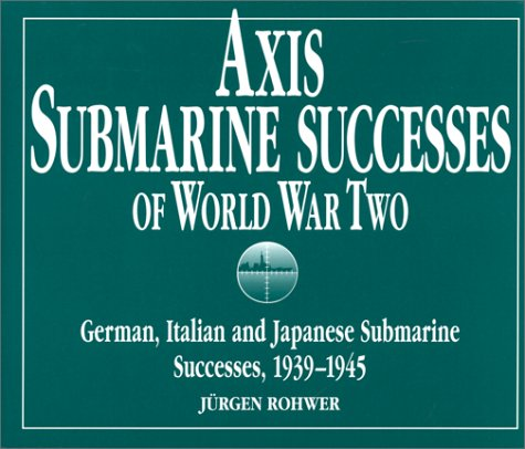 9781557500298: Axis Submarine Successes of World War Two: German, Italian and Japanese Submarine Successes in World War II, 1939-1945