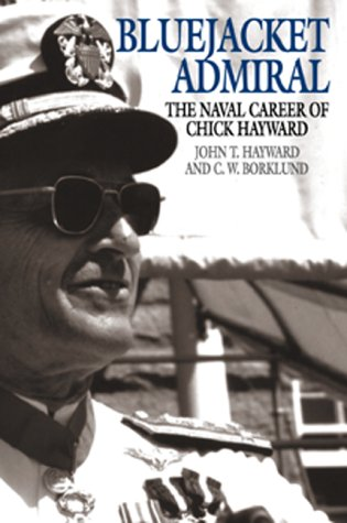 Bluejacket Admiral: The Navy Career of Chick Hayward: Hayward, John and C. W. Borklund