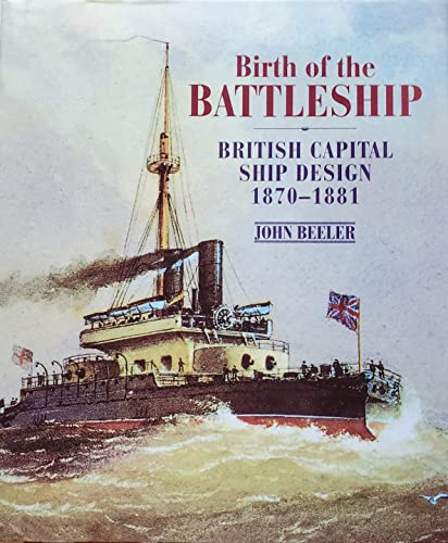 Birth of the Battleship British Capital Ship Design 1870-1881: Beeler, John