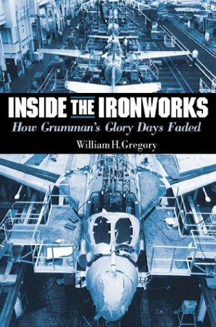 Inside the Iron Works: How Grumman's Glory Days Faded (155750329X) by William H. Gregory; George M. Skurla