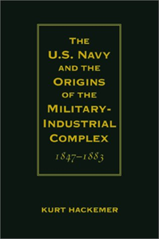 U.S. Navy and the Origins of the Military-Industrial Complex, 1847-1883: Hackemer, Kurt