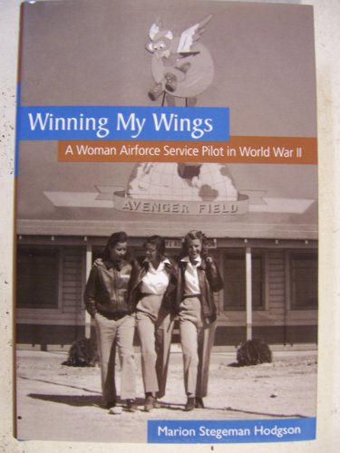 Winning My Wings: A Woman Airforce Service Pilot in World War II: Hodgson, Marion Stegeman