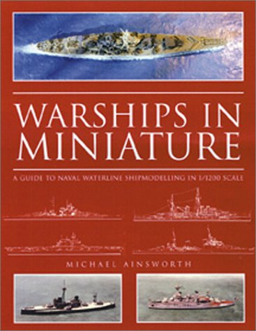 Warships in Miniature: A Guide to Naval Waterline Shipmodeling in 1/1200 Scale: Ainsworth, ...