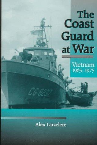 THE COAST GUARD AT WAR Vietnam, 1965-1975: Larzelere, Alex And Brent Scowcroft