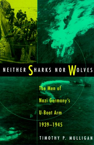 Neither Sharks Nor Wolves: The Men of Nazi Germany's U-Boat Arm, 1939-1945 (SIGNED): Mulligan,...