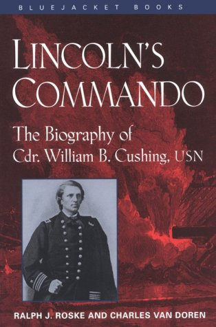 Lincoln's Commando: The Biography of Commander William B. Cushing, U.S. Navy (Bluejacket Books) (1557507376) by Ralph J. Roske; W. B. Cushing; Charles Van Doren