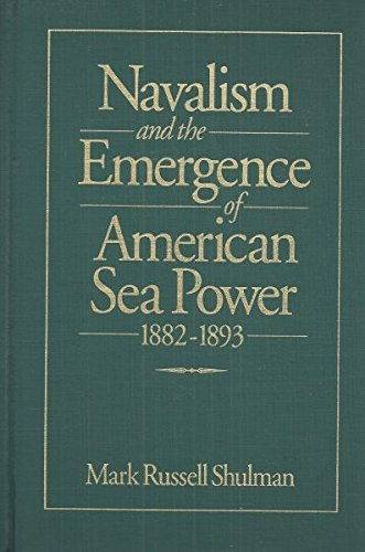 Navalism and the Emergence of American Sea Power, 1882-1893: Shulman, Mark Russell