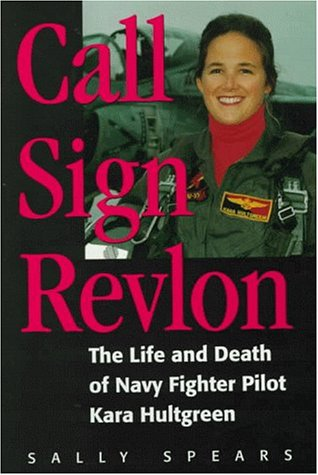Call Sign Revlon: The Life and Death of Navy Fighter Pilot Kara Hultgreen: Spears, Sally