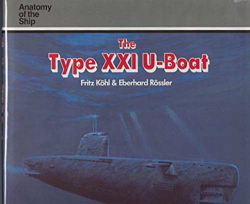 The Type XXI U-Boat (Anatomy of the Ship Series): Kohl, Fritz; Rossler, Eberhard