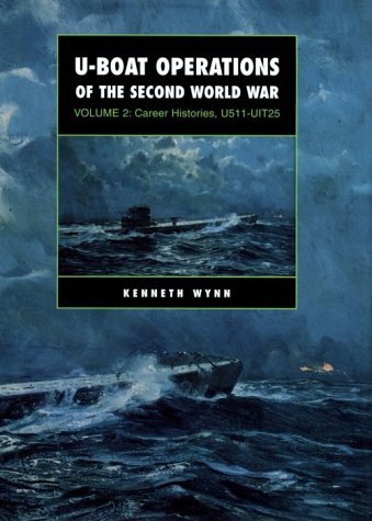 U-Boat Operations of the Second World War: Volume 2 Career Histories, U511-Uit25: Wynn, Kenneth G.;...