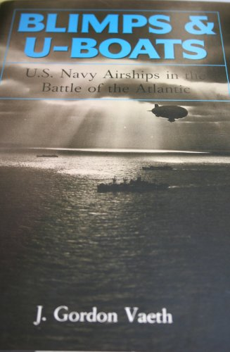 BLIMPS & U-BOATS: U. S. NAVY AIRSHIPS IN THE BATTLE OF THE ATLANTIC: Vaeth, J. Gordon