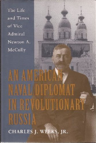 An American Naval Diplomat in Revolutionary Russia: The Life and Times of Vice Admiral Newton A. ...