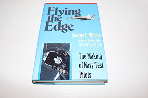 Flying the Edge: The Making of Navy Test Pilots: Wilson, George C.