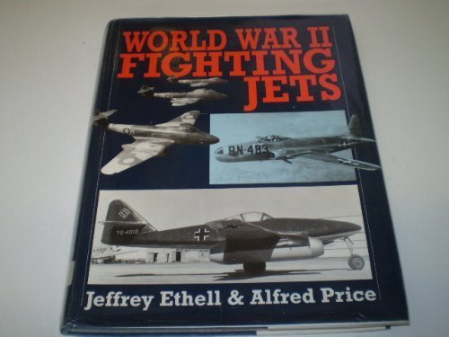 World War II Fighting Jets: Ethell, Jeffrey, and Alfred Price