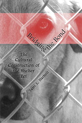 Bridging the Bond: The Cultural Construction Of The Shelter Pet: Tami L. Harbolt