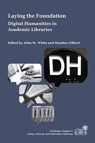 9781557537393: Laying the Foundation: Digital Humanities in Academic Libraries (Charleston Insights in Library, Archival, and Information Sciences)