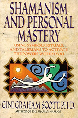 Shamanism and Personal Mastery: Using Symbols, Rituals, and Talismans to Activate the Powers Within...