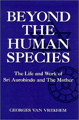 Beyond the Human Species The Life and Work of Sri Aurobindo and The Mother: Van Vrekhem, Georges *...