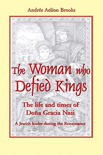 The Woman who Defied Kings: The Life and Times of Dona Gracia Nasi, A Jewish leader during the ...