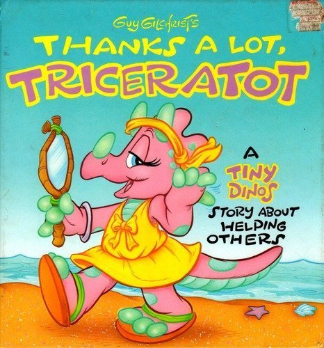 Guy Gilchrist's Thanks a Lot, Triceratot: A Tiny Dinos Story About Helping Others (9781557820709) by Gilchrist, Guy