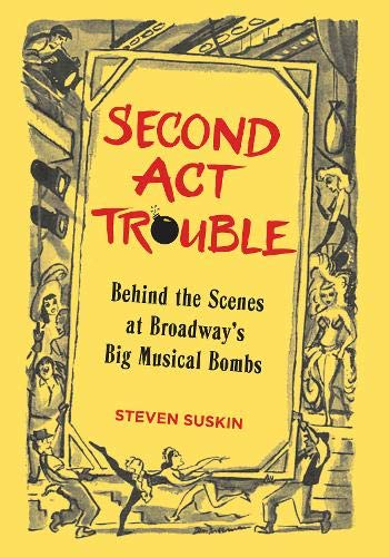 SECOND ACT TROUBLE : Behind the Scenes at Broadway's Big Musical Bombs