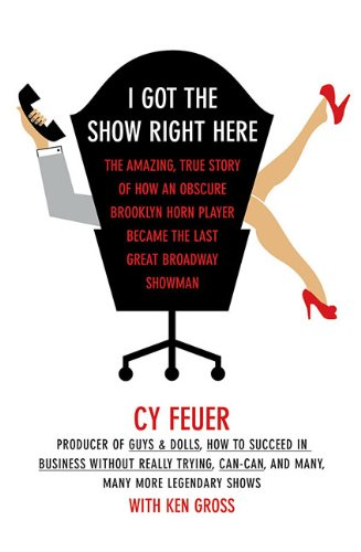 9781557836588: I Got the Show Right Here: The Amazing True Story of How an Obscure Brooklyn Horn Player Became the Last Great Broadway Showman