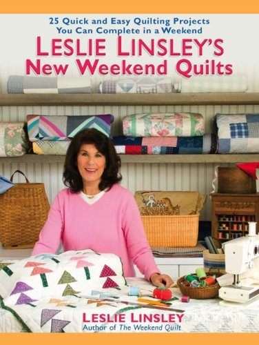 Leslie Linsley's New Weekend Quilts: 25 Quick and Easy Quilting Projects You Can Complete in a...
