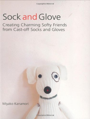 9781557885166: Sock and Glove: Creating Charming Softy Friends from Cast-Off Socks and Gloves