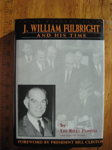 J. WILLIAM FULBRIGHT AND HIS TIME: POWELL, LEE RILEY