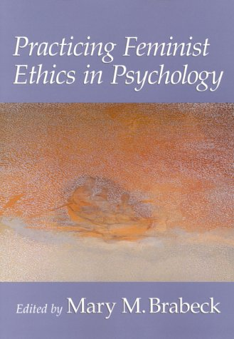 Practicing Feminist Ethics in Psychology (Psychology of: Mary M. Brabeck,