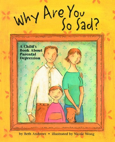 Why Are You So Sad?: A Child's Book About Parental Depression: Beth Andrews