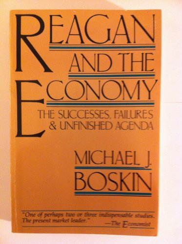 Reagan and the Economy: The Successes, Failures, and Unfinished Agenda: Boskin, Michael J.