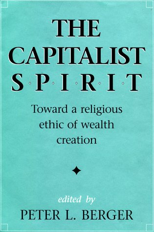 The Capitalist Spirit: Toward a Religious Ethic of Wealth Creation